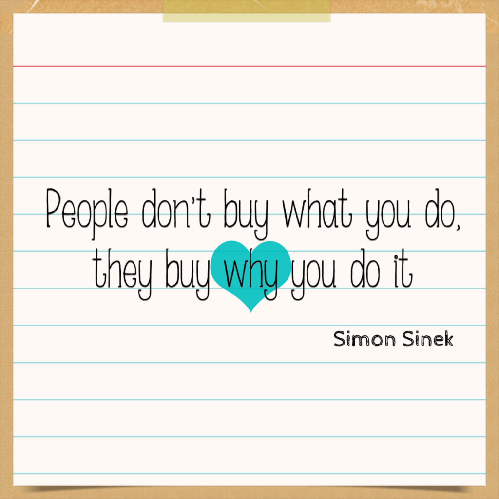 People don't buy what you do, they buy why you do it - Simon Sinek